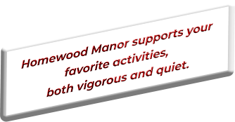 Homewood Manor supports your favorite activities, both vigorous and quiet.